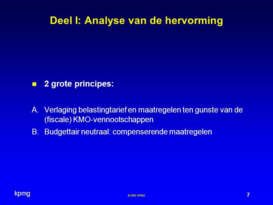 kpmg 7 © 2003 KPMG Deel I: Analyse van de hervorming 2 grote principes: A.Verlaging belastingtarief en maatregelen ten gunste van de (fiscale) KMO-vennootschappen B.Budgettair neutraal: compenserende maatregelen