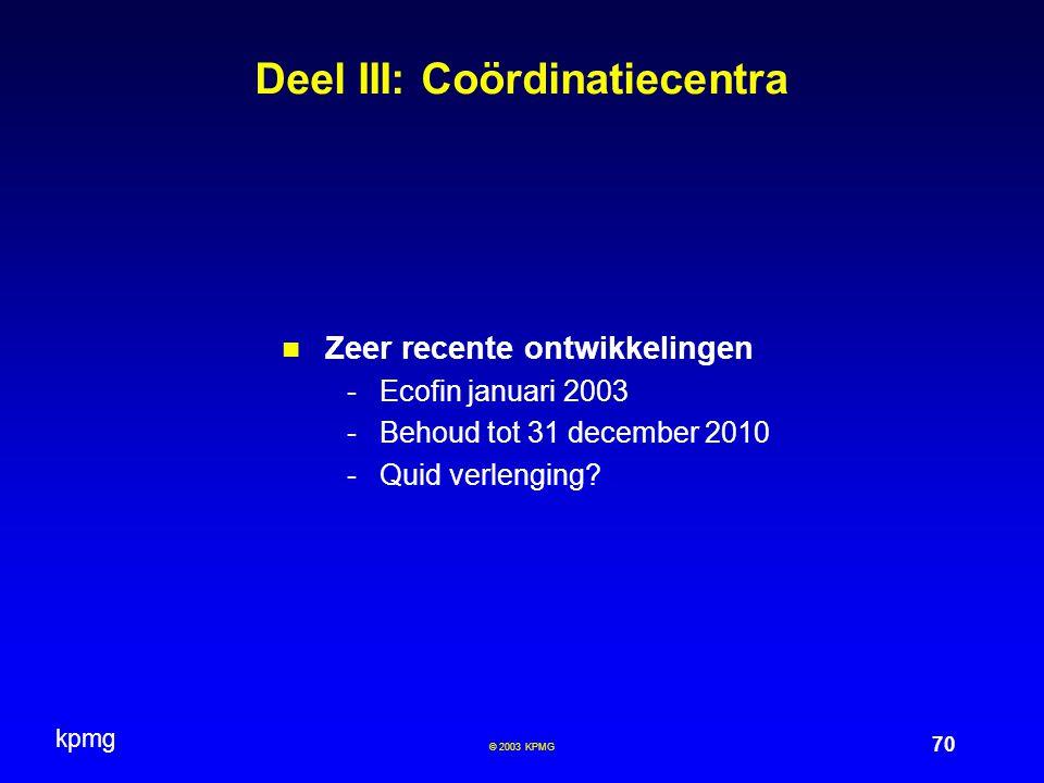 kpmg 70 © 2003 KPMG Deel III: Coördinatiecentra Zeer recente ontwikkelingen -Ecofin januari 2003 -Behoud tot 31 december 2010 -Quid verlenging?
