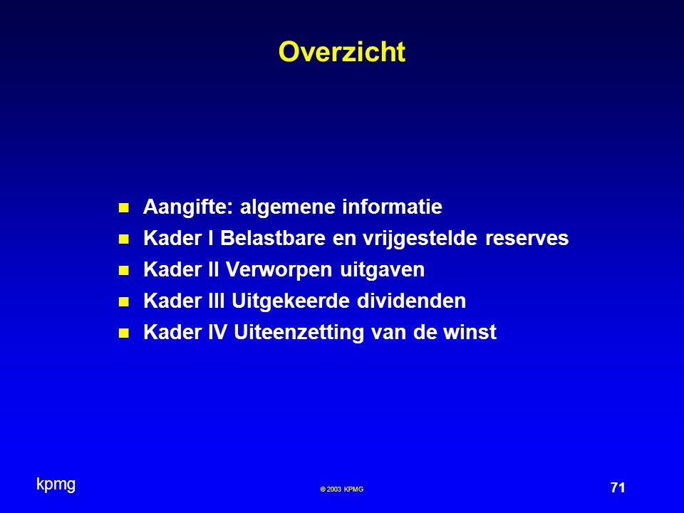 kpmg 71 © 2003 KPMG Overzicht Aangifte: algemene informatie Kader I Belastbare en vrijgestelde reserves Kader II Verworpen uitgaven Kader III Uitgekee