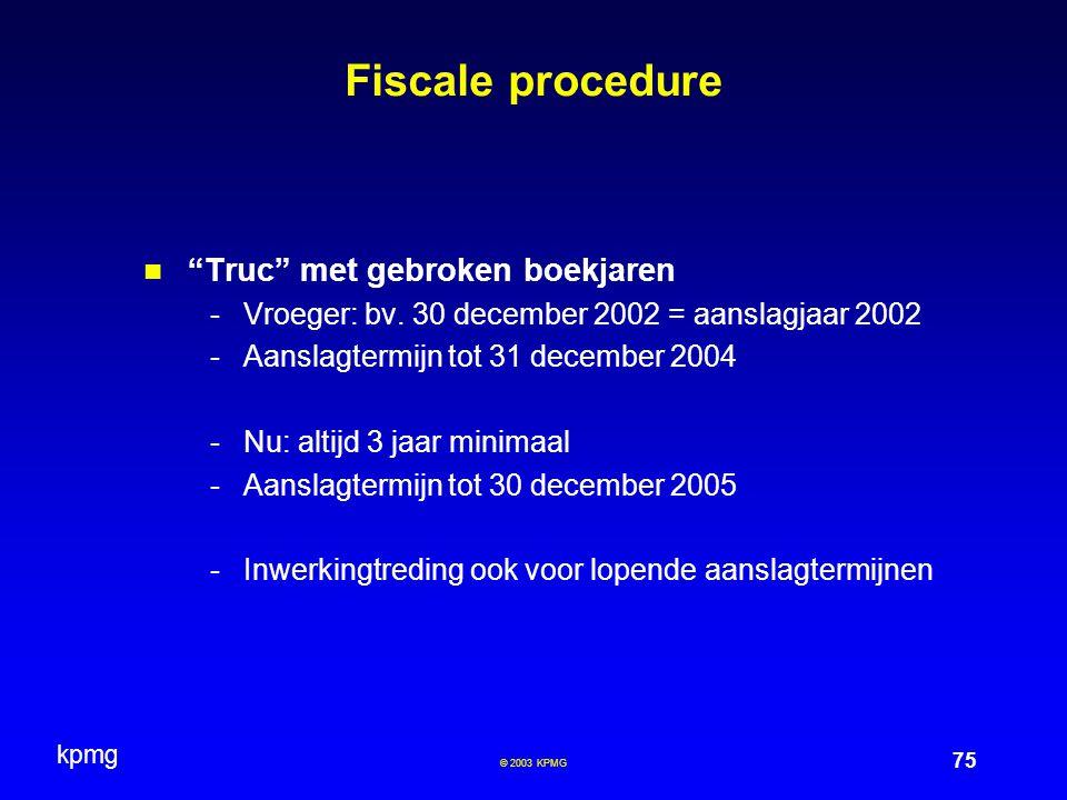 """kpmg 75 © 2003 KPMG Fiscale procedure """"Truc"""" met gebroken boekjaren -Vroeger: bv. 30 december 2002 = aanslagjaar 2002 -Aanslagtermijn tot 31 december"""