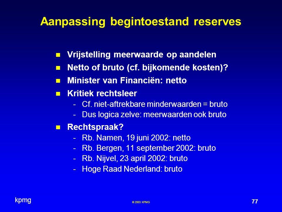 kpmg 77 © 2003 KPMG Aanpassing begintoestand reserves Vrijstelling meerwaarde op aandelen Netto of bruto (cf. bijkomende kosten)? Minister van Financi