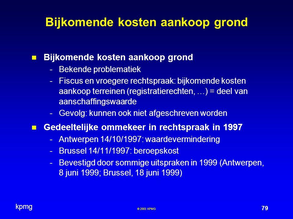 kpmg 79 © 2003 KPMG Bijkomende kosten aankoop grond -Bekende problematiek -Fiscus en vroegere rechtspraak: bijkomende kosten aankoop terreinen (registratierechten, …) = deel van aanschaffingswaarde -Gevolg: kunnen ook niet afgeschreven worden Gedeeltelijke ommekeer in rechtspraak in 1997 -Antwerpen 14/10/1997: waardevermindering -Brussel 14/11/1997: beroepskost -Bevestigd door sommige uitspraken in 1999 (Antwerpen, 8 juni 1999; Brussel, 18 juni 1999)