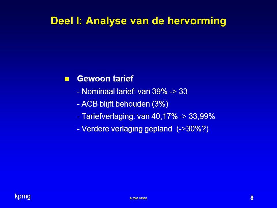kpmg 8 © 2003 KPMG Deel I: Analyse van de hervorming Gewoon tarief - Nominaal tarief: van 39% -> 33 - ACB blijft behouden (3%) - Tariefverlaging: van 40,17% -> 33,99% - Verdere verlaging gepland (->30%?)