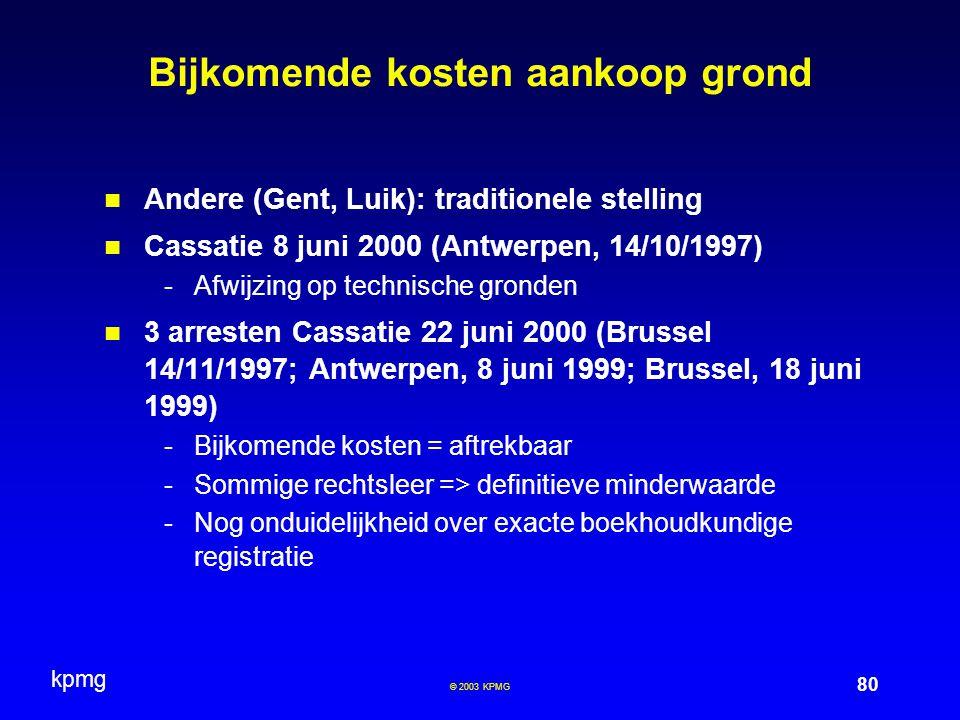 kpmg 80 © 2003 KPMG Bijkomende kosten aankoop grond Andere (Gent, Luik): traditionele stelling Cassatie 8 juni 2000 (Antwerpen, 14/10/1997) -Afwijzing op technische gronden 3 arresten Cassatie 22 juni 2000 (Brussel 14/11/1997; Antwerpen, 8 juni 1999; Brussel, 18 juni 1999) -Bijkomende kosten = aftrekbaar -Sommige rechtsleer => definitieve minderwaarde -Nog onduidelijkheid over exacte boekhoudkundige registratie