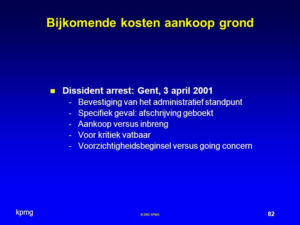 kpmg 82 © 2003 KPMG Bijkomende kosten aankoop grond Dissident arrest: Gent, 3 april 2001 -Bevestiging van het administratief standpunt -Specifiek geval: afschrijving geboekt -Aankoop versus inbreng -Voor kritiek vatbaar -Voorzichtigheidsbeginsel versus going concern