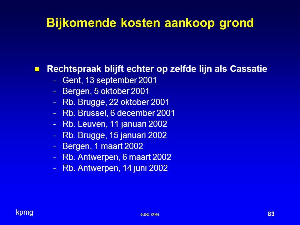 kpmg 83 © 2003 KPMG Bijkomende kosten aankoop grond Rechtspraak blijft echter op zelfde lijn als Cassatie -Gent, 13 september 2001 -Bergen, 5 oktober