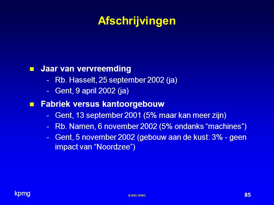 kpmg 85 © 2003 KPMG Afschrijvingen Jaar van vervreemding -Rb. Hasselt, 25 september 2002 (ja) -Gent, 9 april 2002 (ja) Fabriek versus kantoorgebouw -G