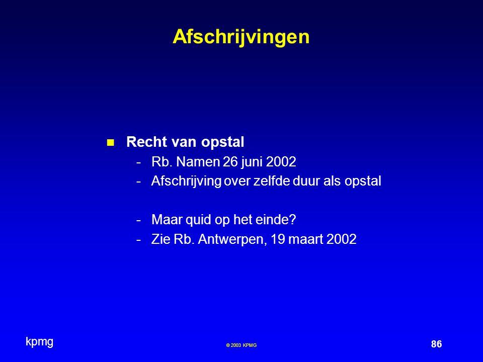 kpmg 86 © 2003 KPMG Afschrijvingen Recht van opstal -Rb. Namen 26 juni 2002 -Afschrijving over zelfde duur als opstal -Maar quid op het einde? -Zie Rb