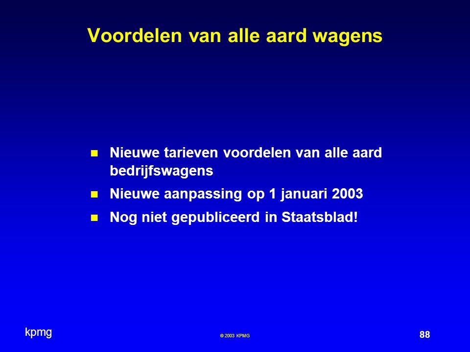 kpmg 88 © 2003 KPMG Voordelen van alle aard wagens Nieuwe tarieven voordelen van alle aard bedrijfswagens Nieuwe aanpassing op 1 januari 2003 Nog niet