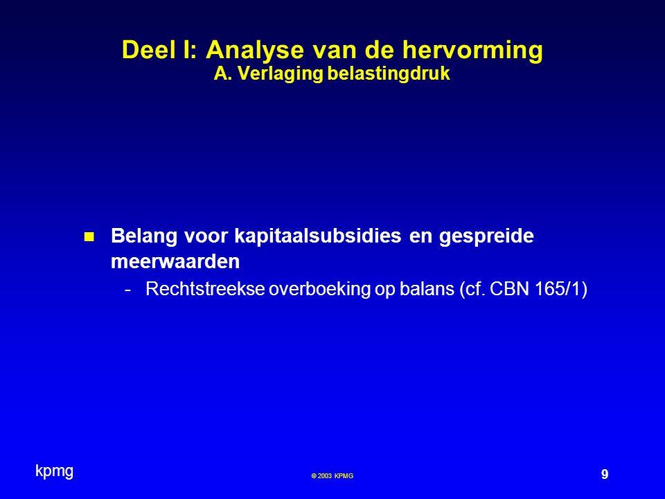 kpmg 30 © 2003 KPMG  Definitief belaste inkomsten (DBI) -Ratio legis = vermijden van economische dubbele belasting -Wijzigingen in cursief -Algemene hoofdlijn = Dividenden en liquidatie- of verkrijgingsboni ontvangen door een Belgische vennootschap worden voor 95% van de winst afgetrokken indien zij in die winst voorkomen op voorwaarde dat: -men een minimum deelneming bezit -de verkregen dividenden effectief belast zijn Deel I: Analyse van de hervorming B.