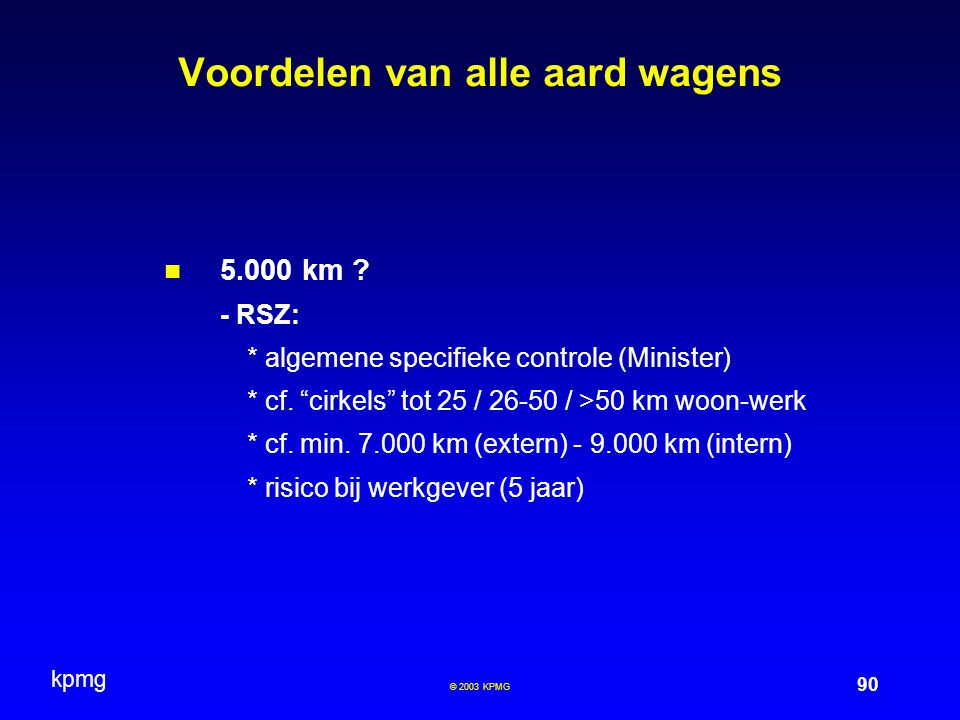 "kpmg 90 © 2003 KPMG Voordelen van alle aard wagens 5.000 km ? - RSZ: * algemene specifieke controle (Minister) * cf. ""cirkels"" tot 25 / 26-50 / >50 km"