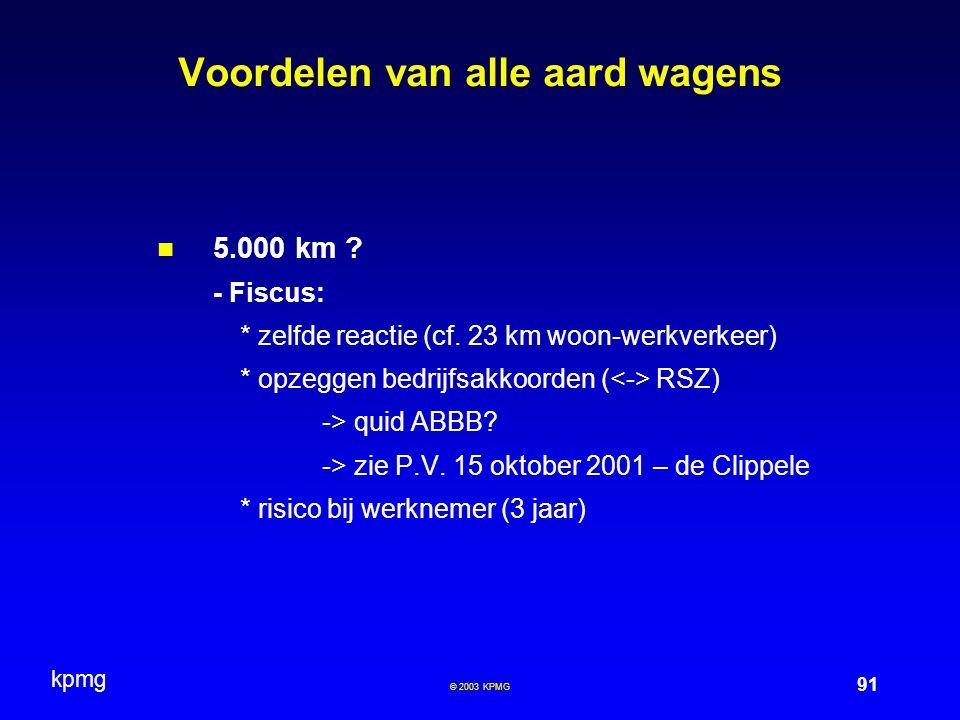 kpmg 91 © 2003 KPMG Voordelen van alle aard wagens 5.000 km ? - Fiscus: * zelfde reactie (cf. 23 km woon-werkverkeer) * opzeggen bedrijfsakkoorden ( R