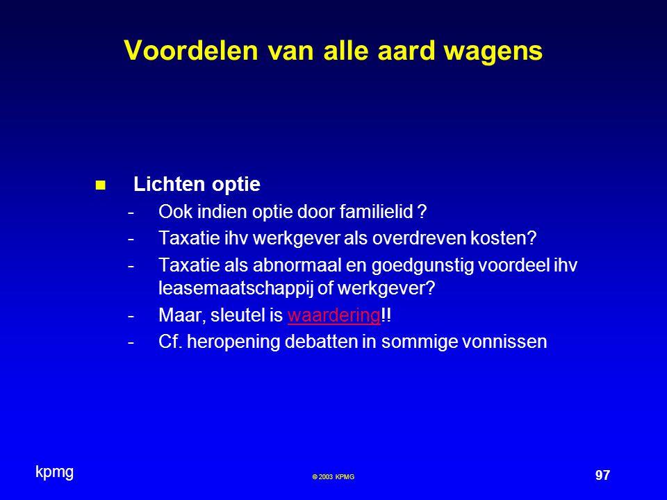 kpmg 97 © 2003 KPMG Voordelen van alle aard wagens Lichten optie -Ook indien optie door familielid ? -Taxatie ihv werkgever als overdreven kosten? -Ta