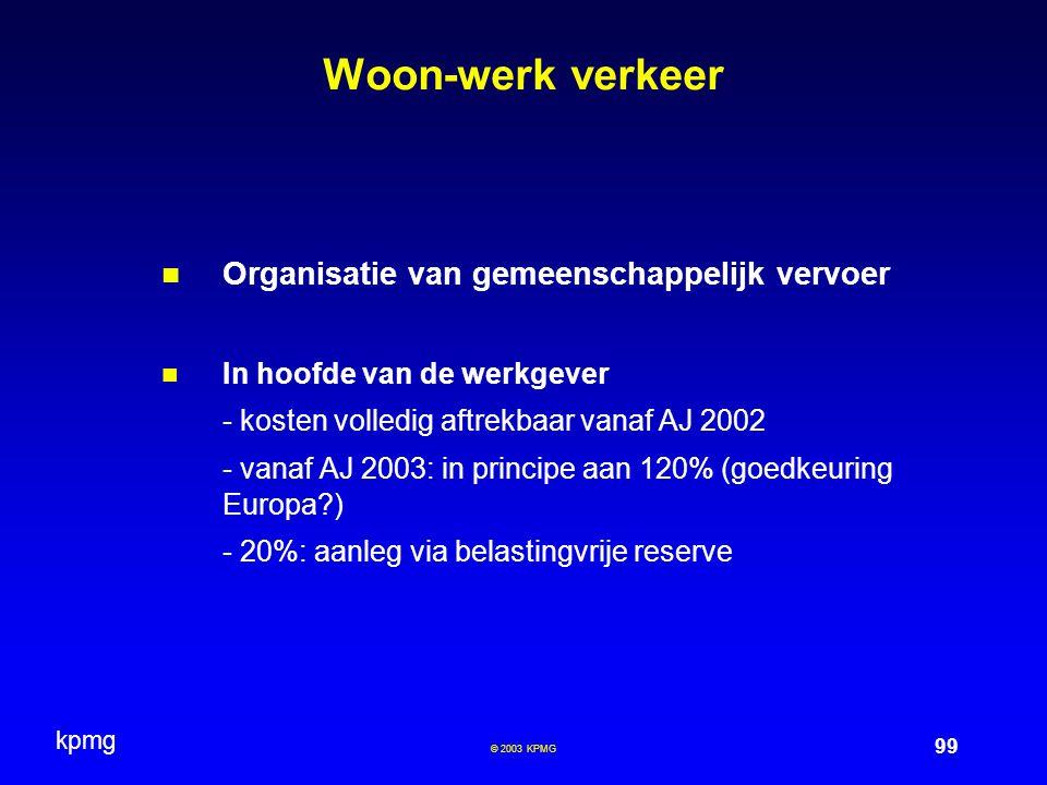 kpmg 99 © 2003 KPMG Woon-werk verkeer Organisatie van gemeenschappelijk vervoer In hoofde van de werkgever - kosten volledig aftrekbaar vanaf AJ 2002 - vanaf AJ 2003: in principe aan 120% (goedkeuring Europa?) - 20%: aanleg via belastingvrije reserve