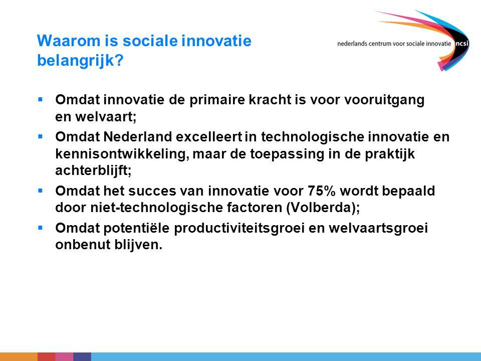 Waarom is sociale innovatie belangrijk?  Omdat innovatie de primaire kracht is voor vooruitgang en welvaart;  Omdat Nederland excelleert in technolo
