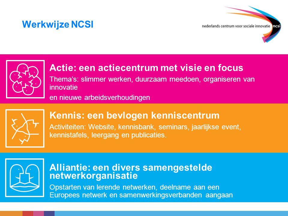 Werkwijze NCSI Actie: een actiecentrum met visie en focus Thema's: slimmer werken, duurzaam meedoen, organiseren van innovatie en nieuwe arbeidsverhou