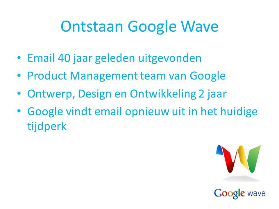 Ontstaan Google Wave Email 40 jaar geleden uitgevonden Product Management team van Google Ontwerp, Design en Ontwikkeling 2 jaar Google vindt email op