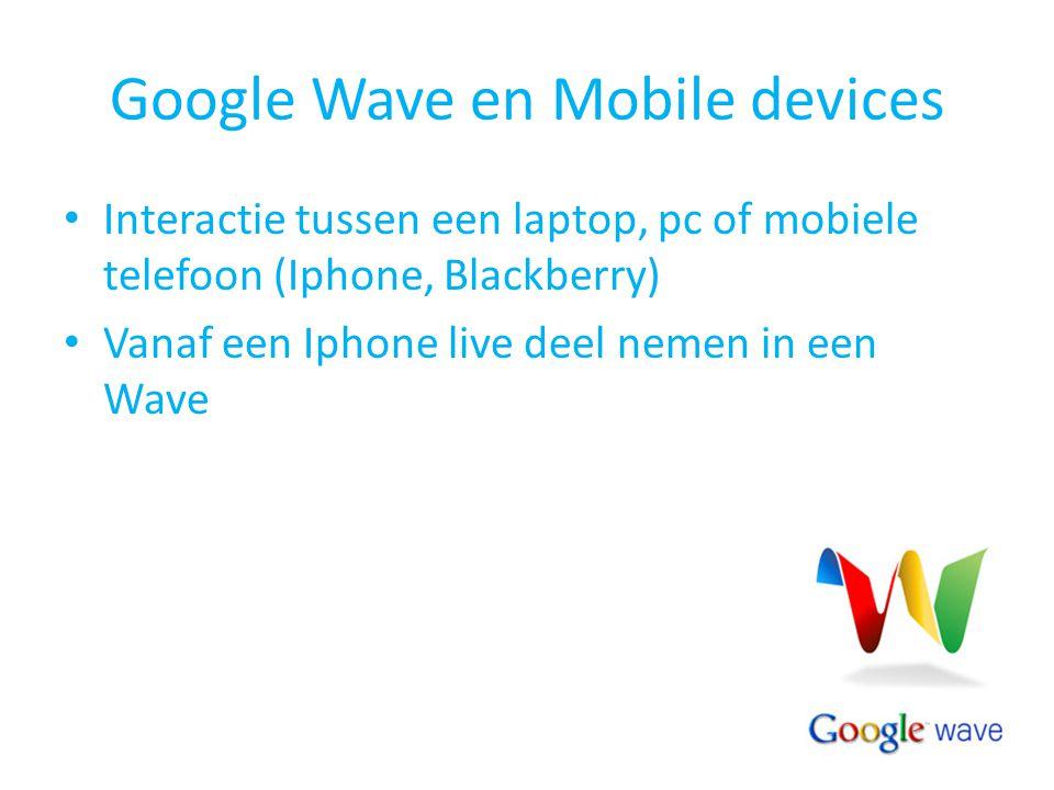 Google Wave en Mobile devices Interactie tussen een laptop, pc of mobiele telefoon (Iphone, Blackberry) Vanaf een Iphone live deel nemen in een Wave
