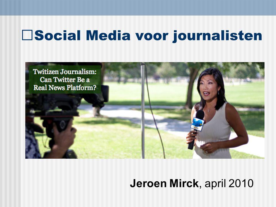Social Media voor journalisten Jeroen Mirck, april 2010