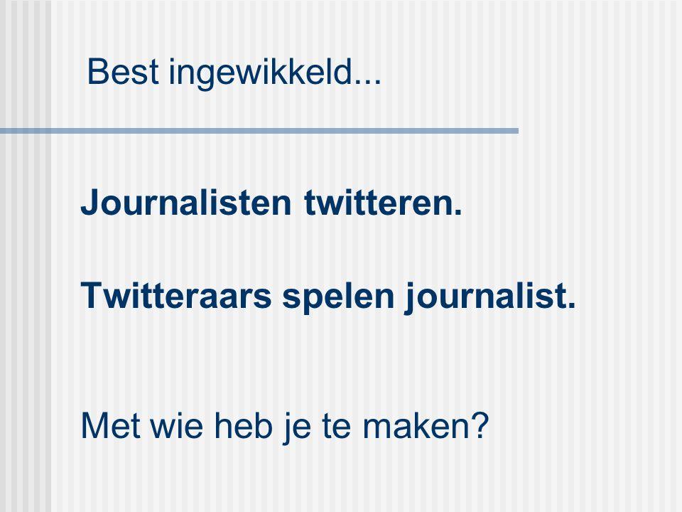 Journalisten twitteren. Twitteraars spelen journalist. Met wie heb je te maken? Best ingewikkeld...