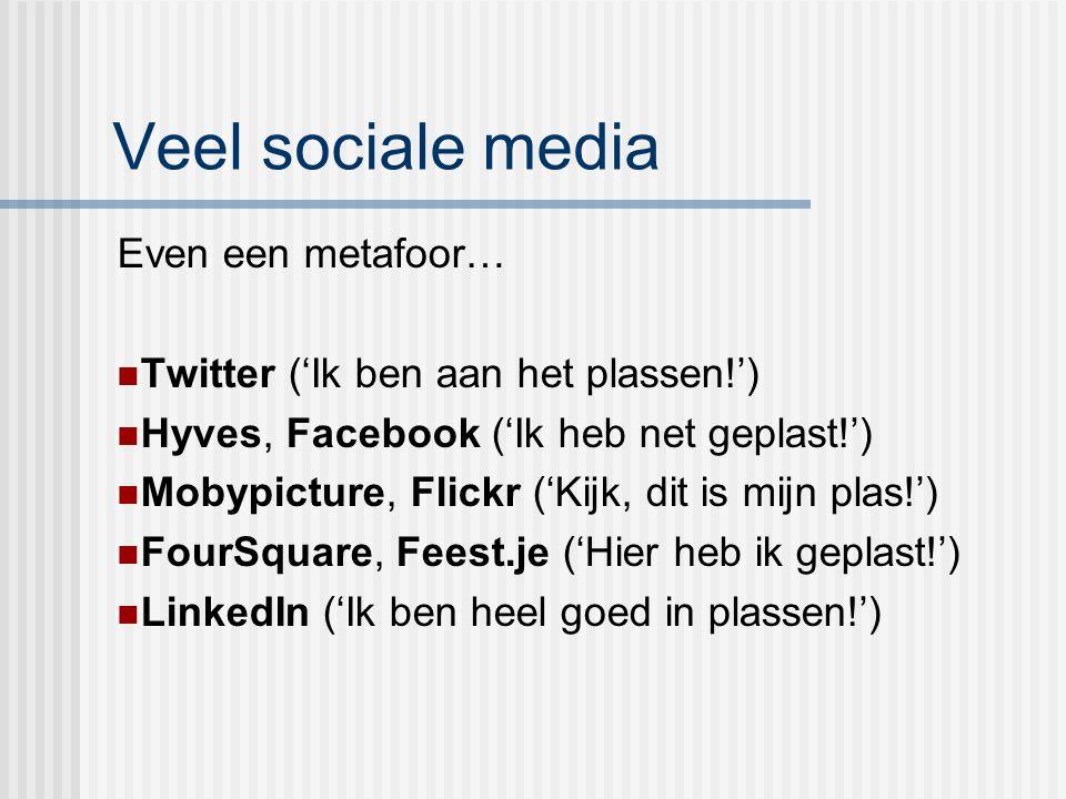 Veel sociale media Even een metafoor… Twitter ('Ik ben aan het plassen!') Hyves, Facebook ('Ik heb net geplast!') Mobypicture, Flickr ('Kijk, dit is m