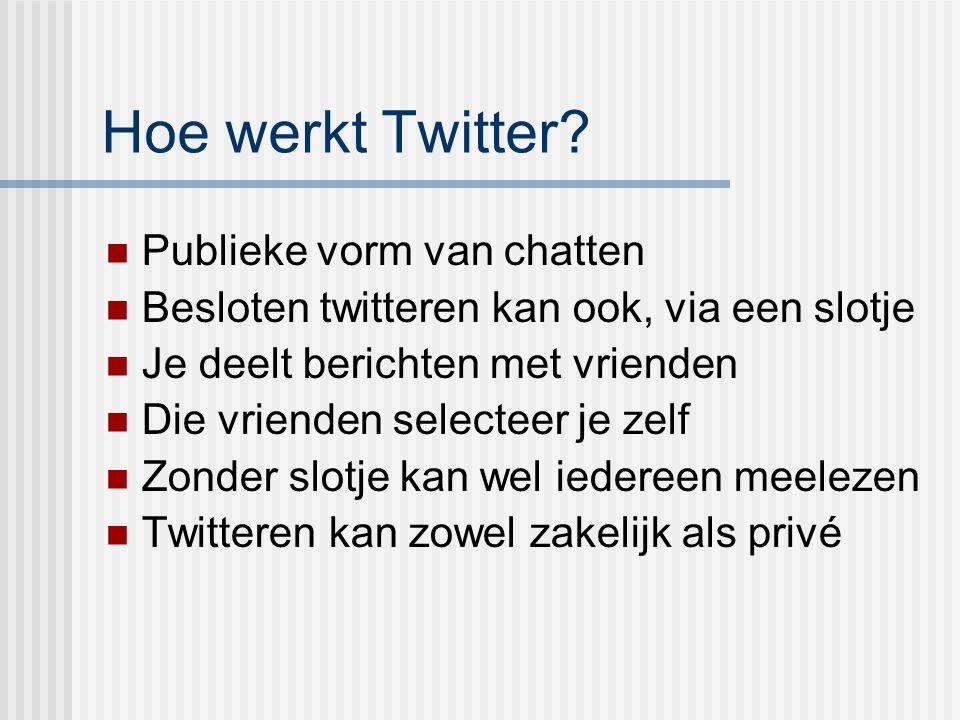 Hoe werkt Twitter? Publieke vorm van chatten Besloten twitteren kan ook, via een slotje Je deelt berichten met vrienden Die vrienden selecteer je zelf