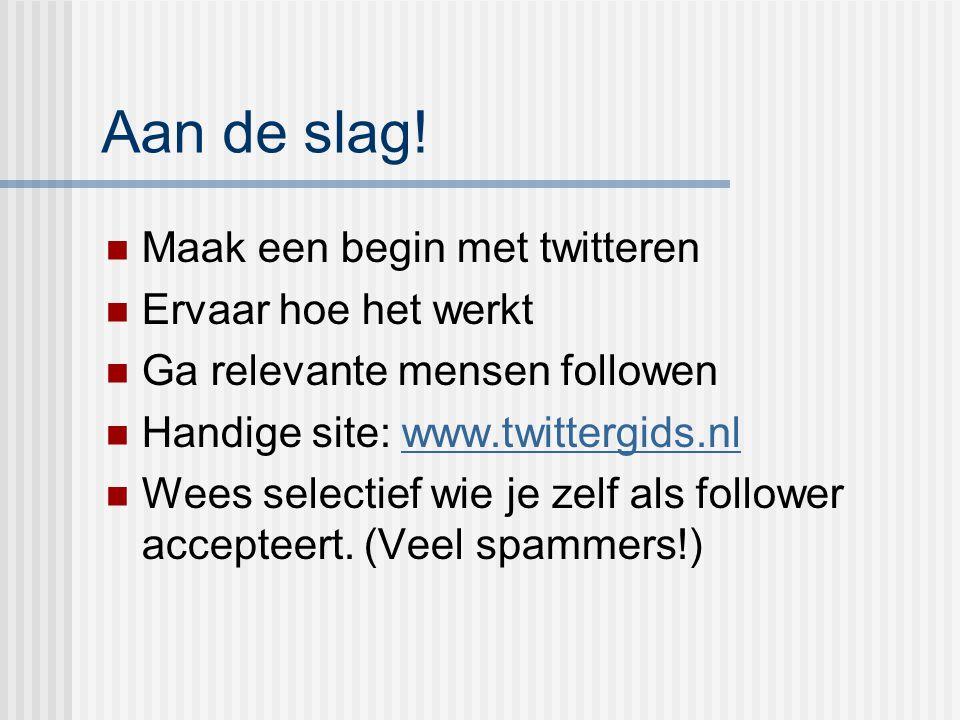 Aan de slag! Maak een begin met twitteren Ervaar hoe het werkt Ga relevante mensen followen Handige site: www.twittergids.nlwww.twittergids.nl Wees se
