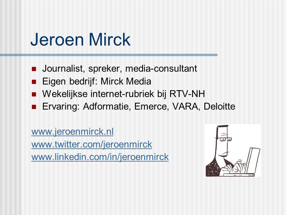 Jeroen Mirck Journalist, spreker, media-consultant Eigen bedrijf: Mirck Media Wekelijkse internet-rubriek bij RTV-NH Ervaring: Adformatie, Emerce, VAR