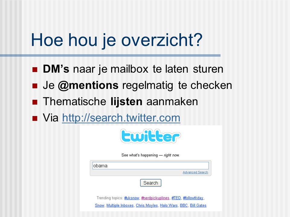 Hoe hou je overzicht? DM's naar je mailbox te laten sturen Je @mentions regelmatig te checken Thematische lijsten aanmaken Via http://search.twitter.c