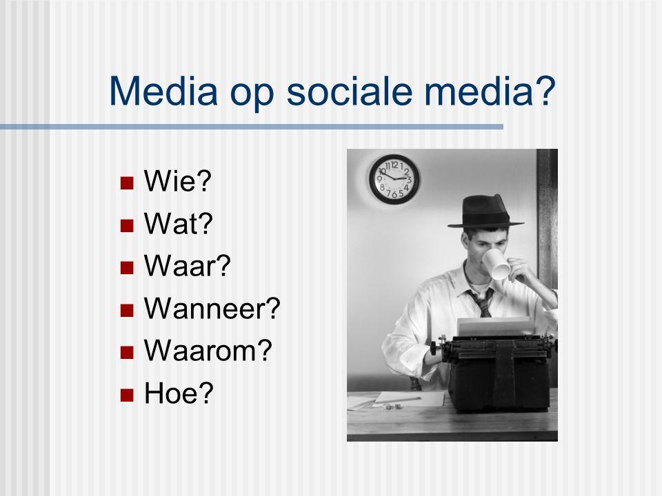 Media op sociale media? Wie? Wat? Waar? Wanneer? Waarom? Hoe?