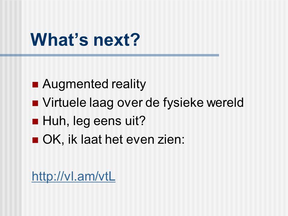 What's next? Augmented reality Virtuele laag over de fysieke wereld Huh, leg eens uit? OK, ik laat het even zien: http://vl.am/vtL