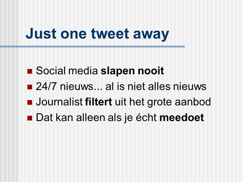 Just one tweet away Social media slapen nooit 24/7 nieuws... al is niet alles nieuws Journalist filtert uit het grote aanbod Dat kan alleen als je éch