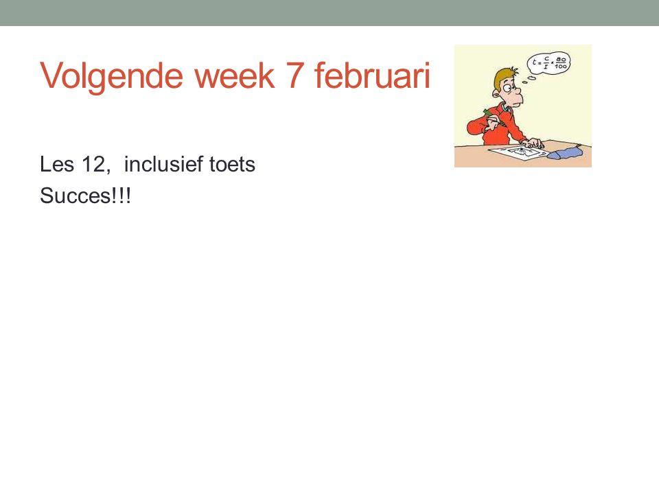 Volgende week 7 februari Les 12, inclusief toets Succes!!!