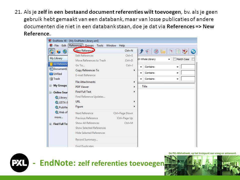 - EndNote: zelf referenties toevoegen 21. Als je zelf in een bestaand document referenties wilt toevoegen, bv. als je geen gebruik hebt gemaakt van ee