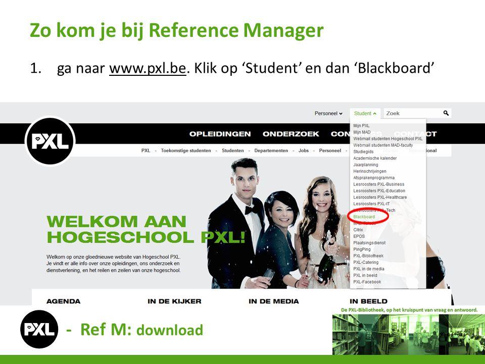 1.ga naar www.pxl.be. Klik op 'Student' en dan 'Blackboard'www.pxl.be Zo kom je bij Reference Manager - Ref M: download