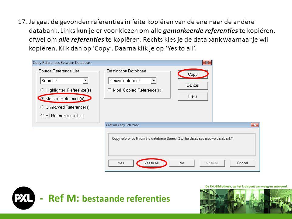 - Ref M: bestaande referenties 17. Je gaat de gevonden referenties in feite kopiëren van de ene naar de andere databank. Links kun je er voor kiezen o