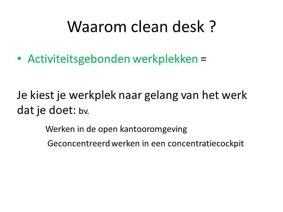 Waarom clean desk ? Activiteitsgebonden werkplekken = Je kiest je werkplek naar gelang van het werk dat je doet: bv. Werken in de open kantooromgeving