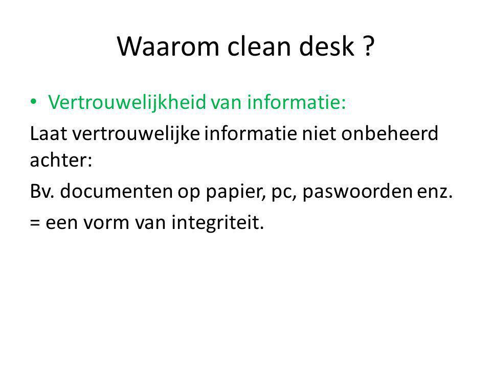 Waarom clean desk ? Vertrouwelijkheid van informatie: Laat vertrouwelijke informatie niet onbeheerd achter: Bv. documenten op papier, pc, paswoorden e