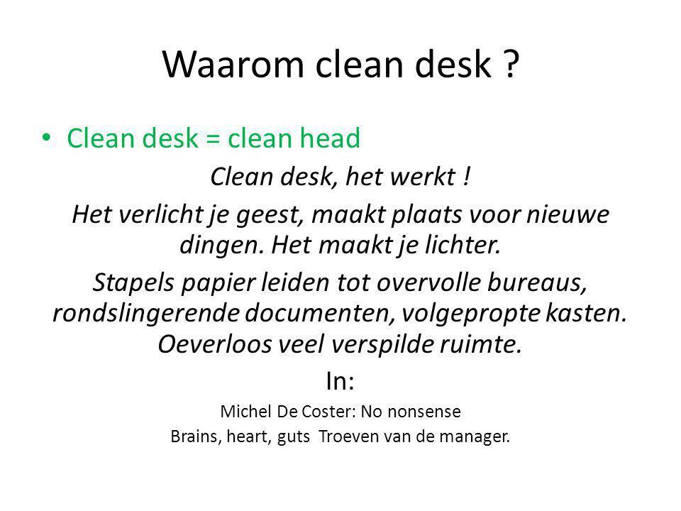Waarom clean desk ? Clean desk = clean head Clean desk, het werkt ! Het verlicht je geest, maakt plaats voor nieuwe dingen. Het maakt je lichter. Stap