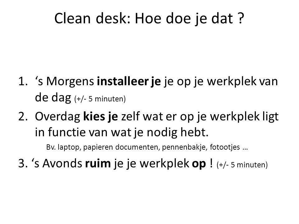 Clean desk: Hoe doe je dat ? 1.'s Morgens installeer je je op je werkplek van de dag (+/- 5 minuten) 2.Overdag kies je zelf wat er op je werkplek ligt