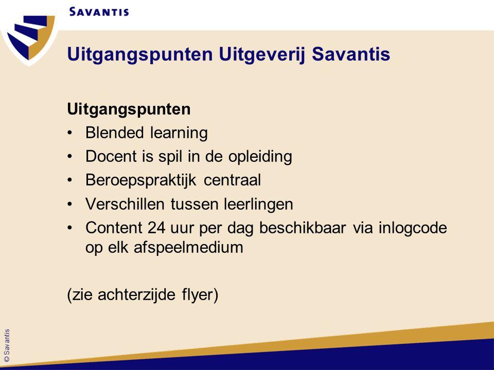 © Savantis Uitgangspunten Uitgeverij Savantis Uitgangspunten Blended learning Docent is spil in de opleiding Beroepspraktijk centraal Verschillen tuss