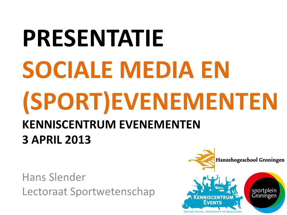 PRESENTATIE SOCIALE MEDIA EN (SPORT)EVENEMENTEN KENNISCENTRUM EVENEMENTEN 3 APRIL 2013 Hans Slender Lectoraat Sportwetenschap