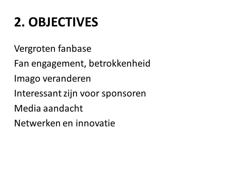 2. OBJECTIVES Vergroten fanbase Fan engagement, betrokkenheid Imago veranderen Interessant zijn voor sponsoren Media aandacht Netwerken en innovatie