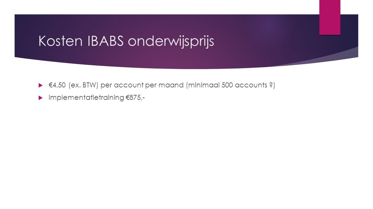 Kosten IBABS onderwijsprijs  €4,50 (ex. BTW) per account per maand (minimaal 500 accounts ?)  implementatietraining €875,-