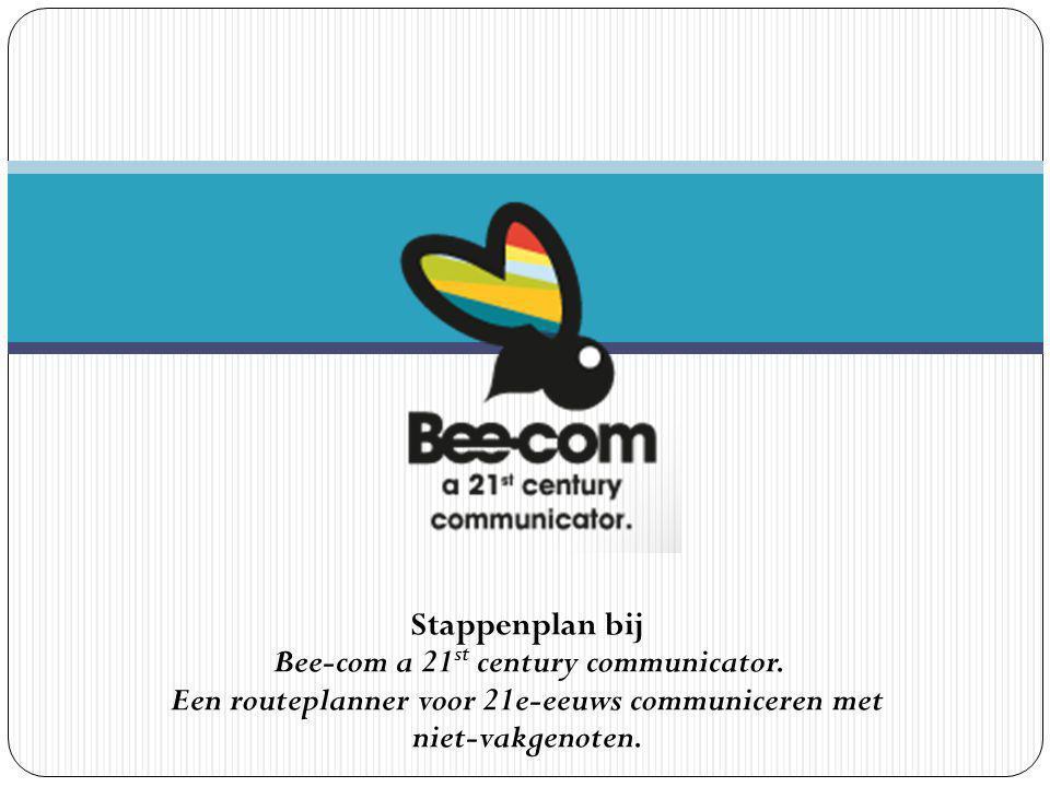 Stappenplan bij Bee-com a 21 st century communicator. Een routeplanner voor 21e-eeuws communiceren met niet-vakgenoten.