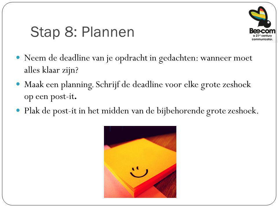 Stap 8: Plannen Neem de deadline van je opdracht in gedachten: wanneer moet alles klaar zijn? Maak een planning. Schrijf de deadline voor elke grote z
