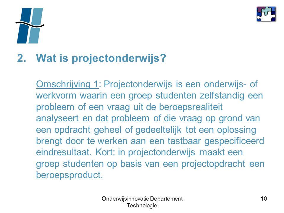 Onderwijsinnovatie Departement Technologie 10 2.Wat is projectonderwijs? Omschrijving 1: Projectonderwijs is een onderwijs- of werkvorm waarin een gro