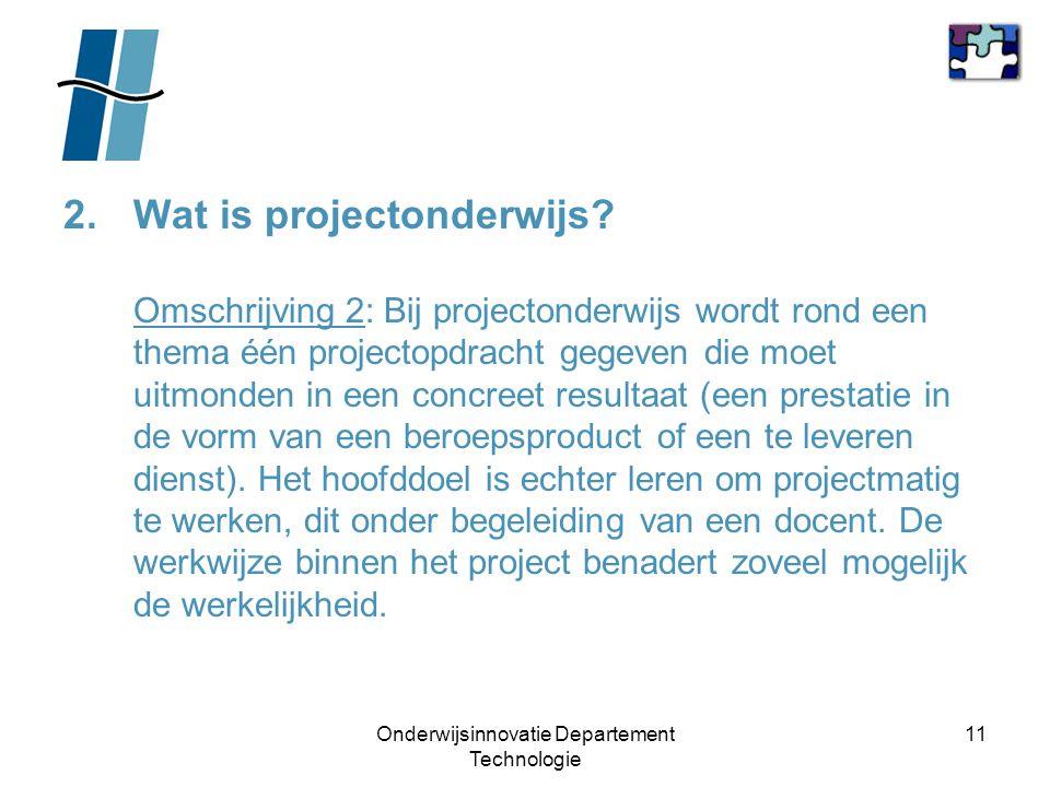 Onderwijsinnovatie Departement Technologie 11 2.Wat is projectonderwijs? Omschrijving 2: Bij projectonderwijs wordt rond een thema één projectopdracht