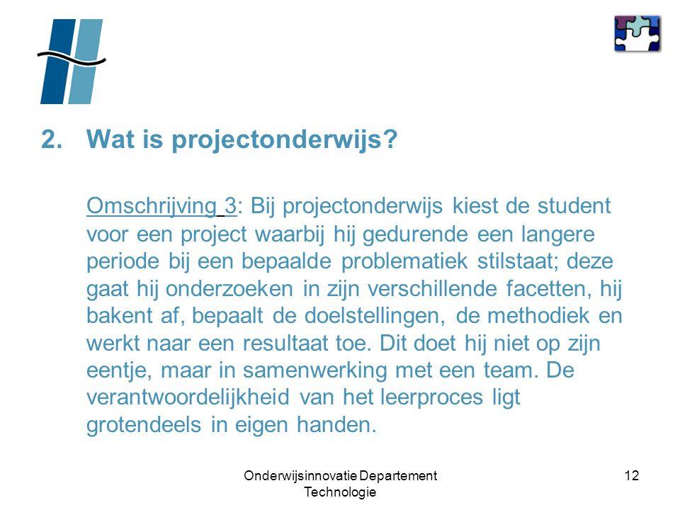 Onderwijsinnovatie Departement Technologie 12 2.Wat is projectonderwijs? Omschrijving 3: Bij projectonderwijs kiest de student voor een project waarbi