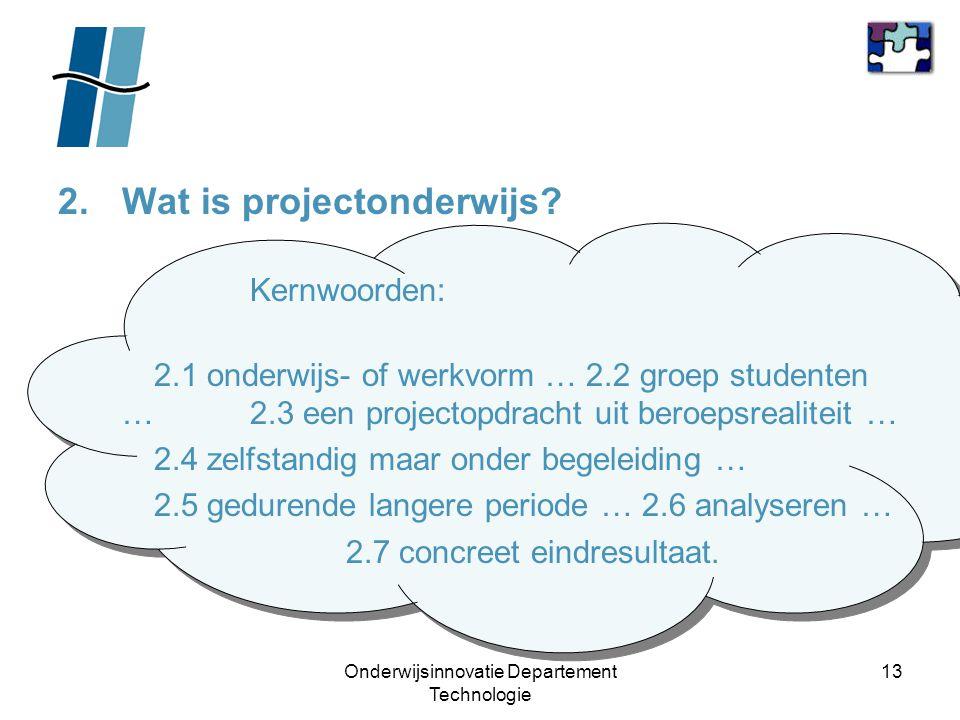 Onderwijsinnovatie Departement Technologie 13 2.Wat is projectonderwijs? Kernwoorden: 2.1 onderwijs- of werkvorm … 2.2 groep studenten … 2.3 een proje